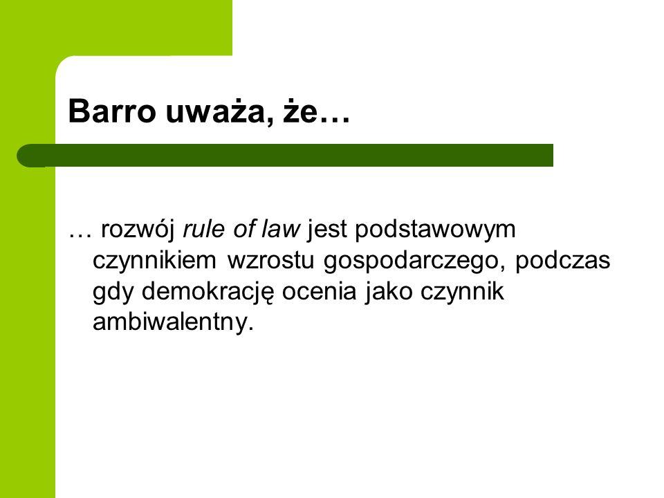 Barro uważa, że… … rozwój rule of law jest podstawowym czynnikiem wzrostu gospodarczego, podczas gdy demokrację ocenia jako czynnik ambiwalentny.