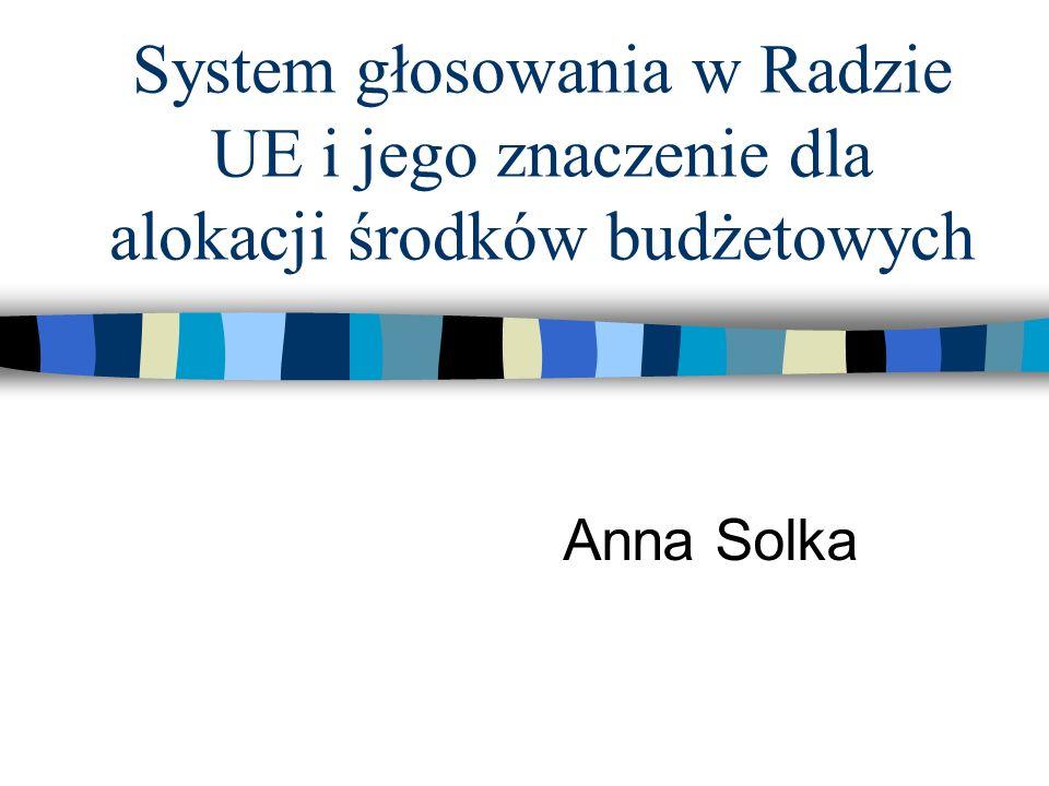 System głosowania w Radzie UE i jego znaczenie dla alokacji środków budżetowych Anna Solka