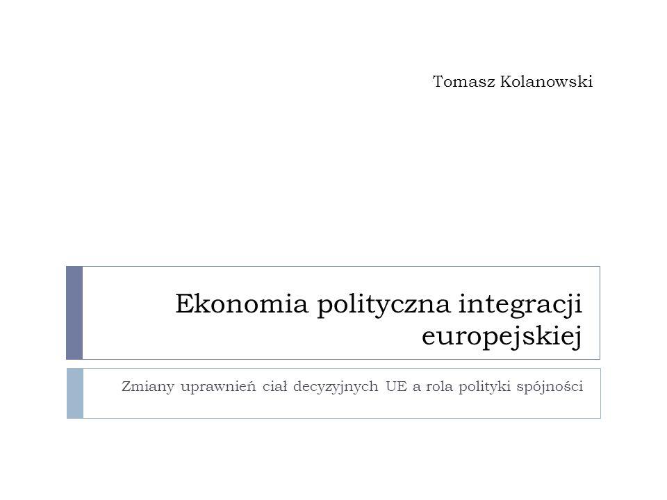 Ekonomia polityczna integracji europejskiej Zmiany uprawnień ciał decyzyjnych UE a rola polityki spójności Tomasz Kolanowski