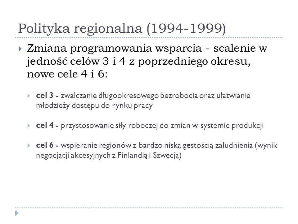 Polityka regionalna (1994-1999) Zmiana programowania wsparcia - scalenie w jedność celów 3 i 4 z poprzedniego okresu, nowe cele 4 i 6: cel 3 - zwalcza