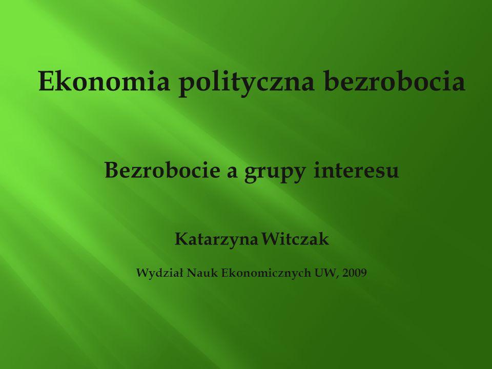 Ekonomia polityczna bezrobocia Bezrobocie a grupy interesu Katarzyna Witczak Wydział Nauk Ekonomicznych UW, 2009