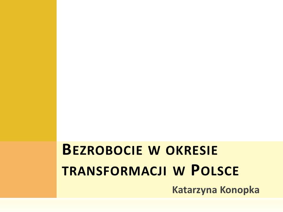 Katarzyna Konopka B EZROBOCIE W OKRESIE TRANSFORMACJI W P OLSCE