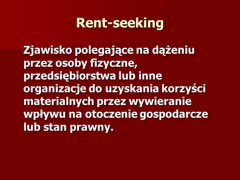 Rent-seeking Zjawisko polegające na dążeniu przez osoby fizyczne, przedsiębiorstwa lub inne organizacje do uzyskania korzyści materialnych przez wywie