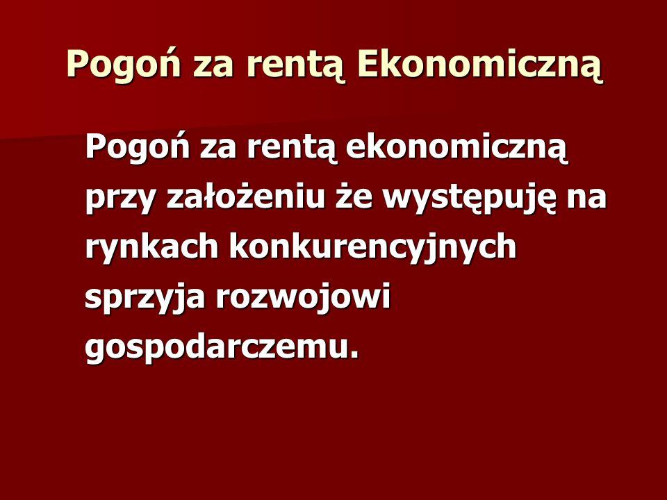 Pogoń za rentą Ekonomiczną Pogoń za rentą ekonomiczną przy założeniu że występuję na rynkach konkurencyjnych sprzyja rozwojowi gospodarczemu.