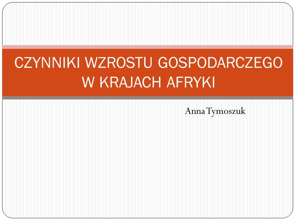 Anna Tymoszuk CZYNNIKI WZROSTU GOSPODARCZEGO W KRAJACH AFRYKI