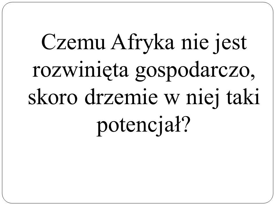 Czemu Afryka nie jest rozwinięta gospodarczo, skoro drzemie w niej taki potencjał?
