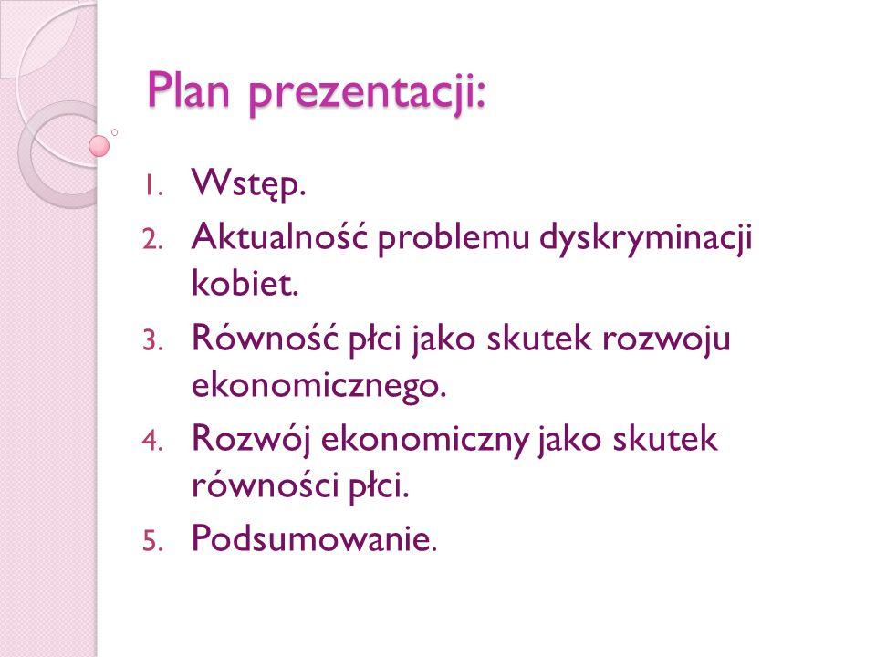 Plan prezentacji: 1. Wstęp. 2. Aktualność problemu dyskryminacji kobiet. 3. Równość płci jako skutek rozwoju ekonomicznego. 4. Rozwój ekonomiczny jako