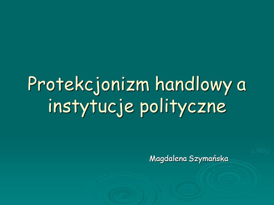 Protekcjonizm handlowy a instytucje polityczne Magdalena Szymańska