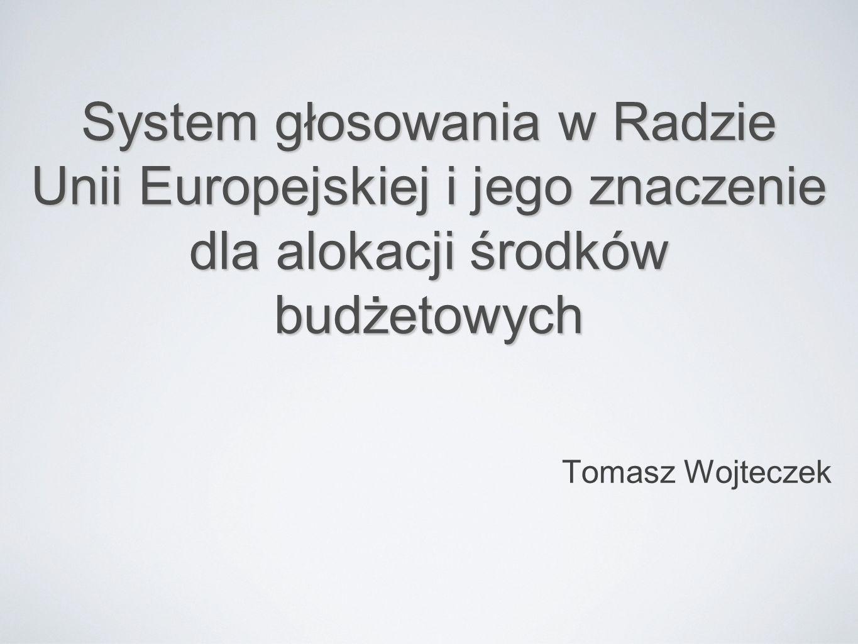 System głosowania w Radzie Unii Europejskiej i jego znaczenie dla alokacji środków budżetowych Tomasz Wojteczek