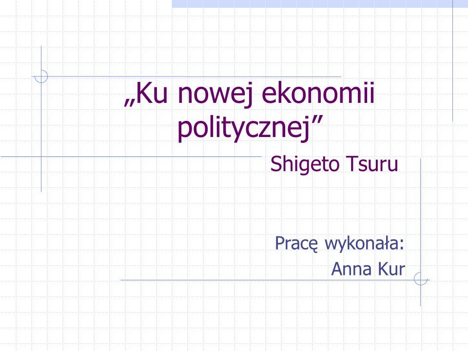Ku nowej ekonomii politycznej Shigeto Tsuru Pracę wykonała: Anna Kur