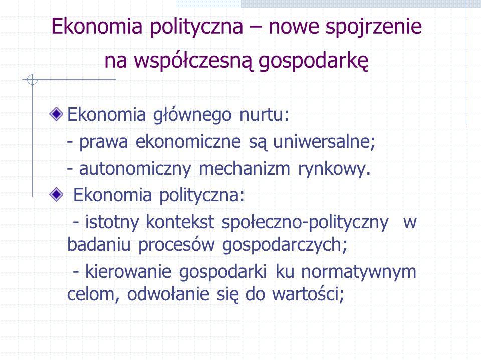 Ekonomia polityczna – nowe spojrzenie na współczesną gospodarkę Ekonomia głównego nurtu: - prawa ekonomiczne są uniwersalne; - autonomiczny mechanizm rynkowy.