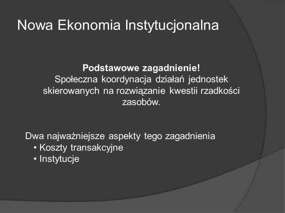 Nowa Ekonomia Instytucjonalna Podstawowe zagadnienie! Społeczna koordynacja działań jednostek skierowanych na rozwiązanie kwestii rzadkości zasobów. D