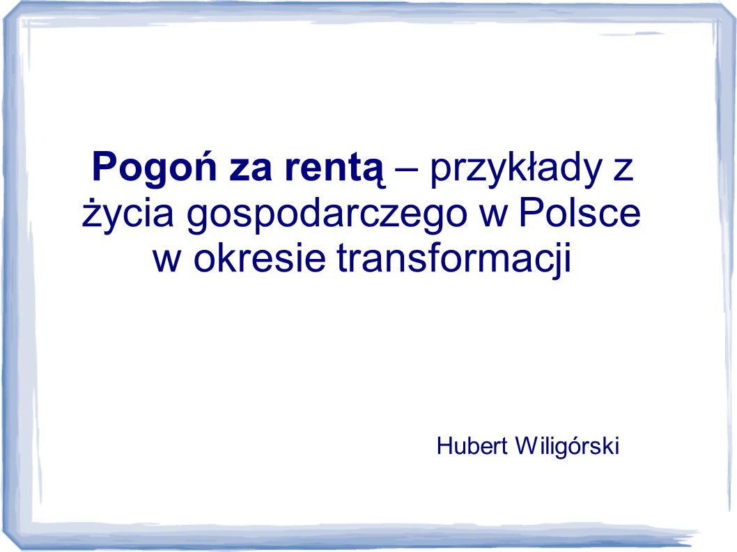 Pogoń za rentą – przykłady z życia gospodarczego w Polsce w okresie transformacji Hubert Wiligórski