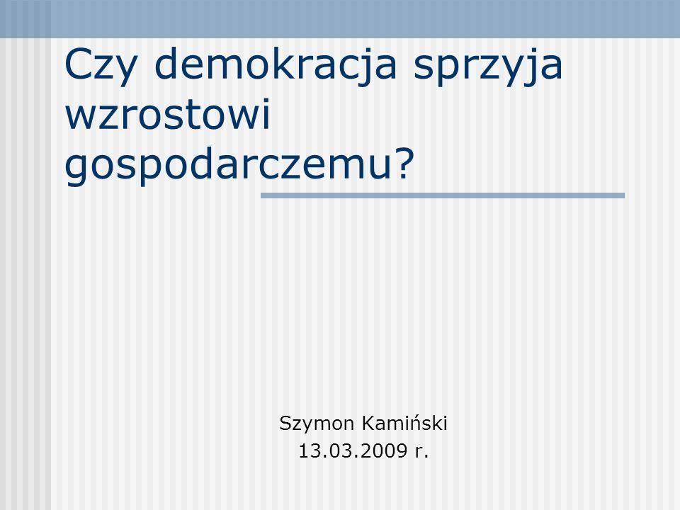 Czy demokracja sprzyja wzrostowi gospodarczemu? Szymon Kamiński 13.03.2009 r.