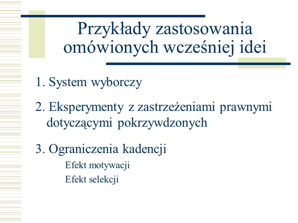Przykłady zastosowania omówionych wcześniej idei 1. System wyborczy 3. Ograniczenia kadencji Efekt motywacji Efekt selekcji 2. Eksperymenty z zastrzeż
