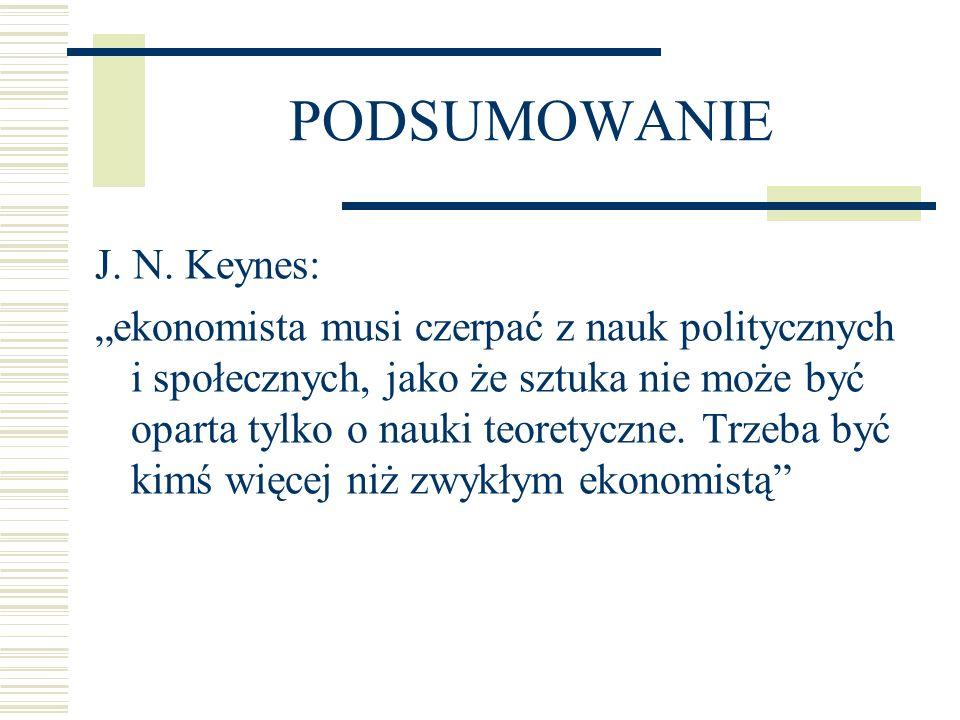 PODSUMOWANIE J. N. Keynes: ekonomista musi czerpać z nauk politycznych i społecznych, jako że sztuka nie może być oparta tylko o nauki teoretyczne. Tr