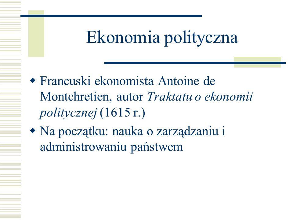 Ekonomia polityczna Francuski ekonomista Antoine de Montchretien, autor Traktatu o ekonomii politycznej (1615 r.) Na początku: nauka o zarządzaniu i a