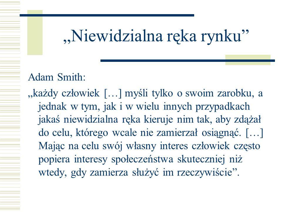 Niewidzialna ręka rynku Adam Smith: każdy człowiek […] myśli tylko o swoim zarobku, a jednak w tym, jak i w wielu innych przypadkach jakaś niewidzialn