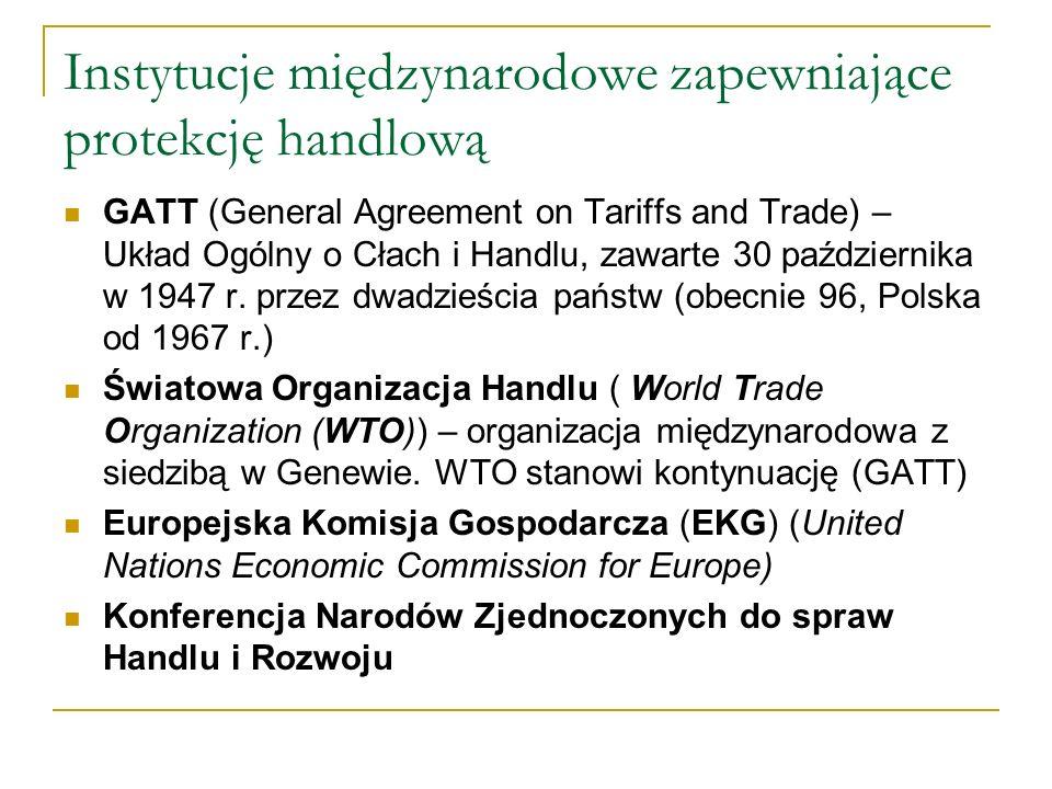 Instytucje międzynarodowe zapewniające protekcję handlową GATT (General Agreement on Tariffs and Trade) – Układ Ogólny o Cłach i Handlu, zawarte 30 pa