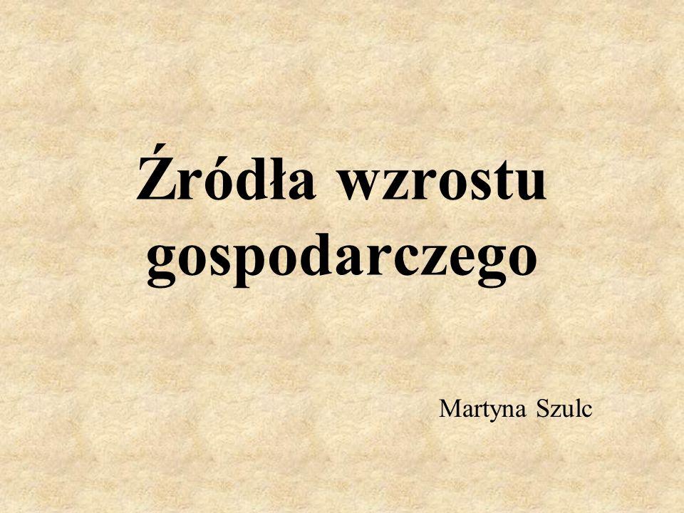 Źródła wzrostu gospodarczego Martyna Szulc
