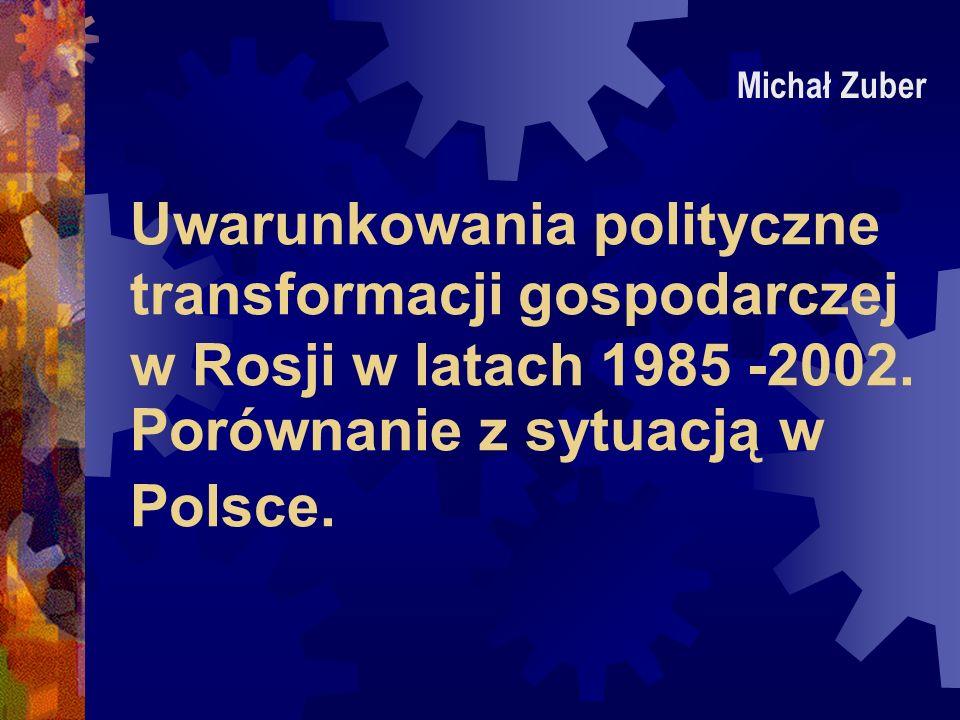 Uwarunkowania polityczne transformacji gospodarczej w Rosji w latach 1985 -2002. Porównanie z sytuacją w Polsce. Michał Zuber