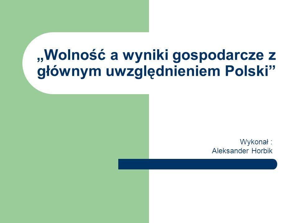 Wolność a wyniki gospodarcze z głównym uwzględnieniem Polski Wykonał : Aleksander Horbik