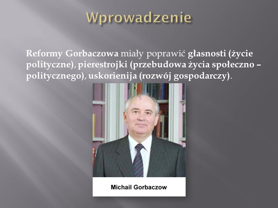 Reformy Gorbaczowa miały poprawić głasnosti (życie polityczne), pierestrojki (przebudowa życia społeczno – politycznego), uskorienija (rozwój gospodar