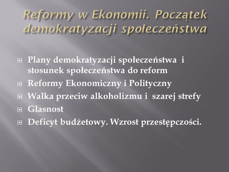 Plany demokratyzacji społeczeństwa i stosunek społeczeństwa do reform Reformy Ekonomiczny i Polityczny Walka przeciw alkoholizmu i szarej strefy Glasn