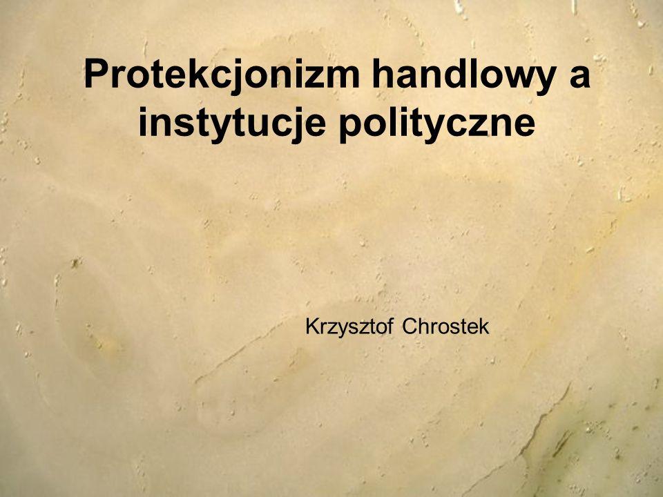 Protekcjonizm handlowy a instytucje polityczne Krzysztof Chrostek