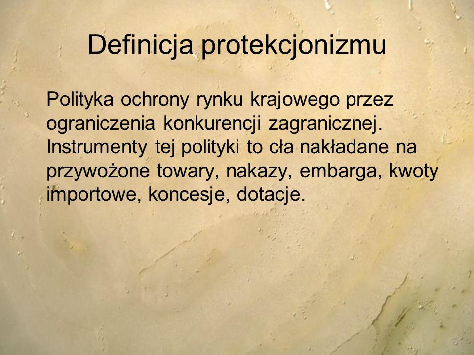 Definicja protekcjonizmu Polityka ochrony rynku krajowego przez ograniczenia konkurencji zagranicznej. Instrumenty tej polityki to cła nakładane na pr