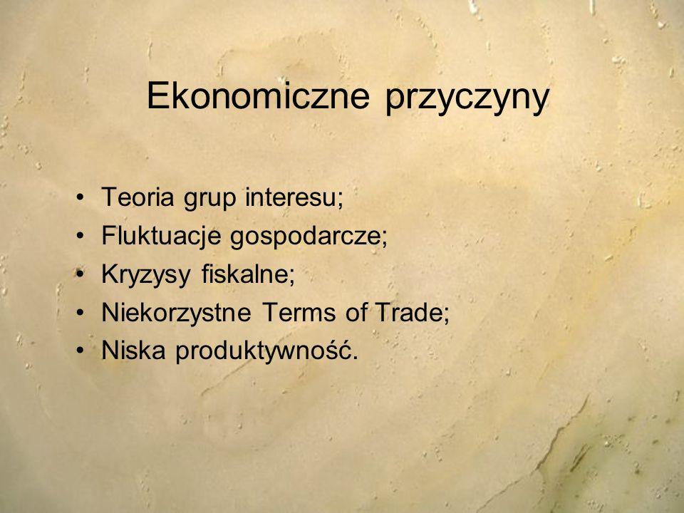 Ekonomiczne przyczyny Teoria grup interesu; Fluktuacje gospodarcze; Kryzysy fiskalne; Niekorzystne Terms of Trade; Niska produktywność.