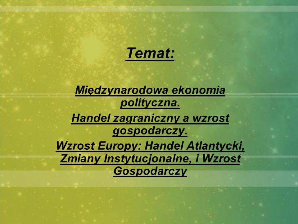 Temat: Międzynarodowa ekonomia polityczna. Handel zagraniczny a wzrost gospodarczy. Wzrost Europy: Handel Atlantycki, Zmiany Instytucjonalne, i Wzrost