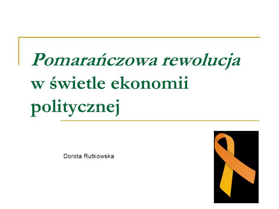 Pomarańczowa rewolucja w świetle ekonomii politycznej Dorota Rutkowska