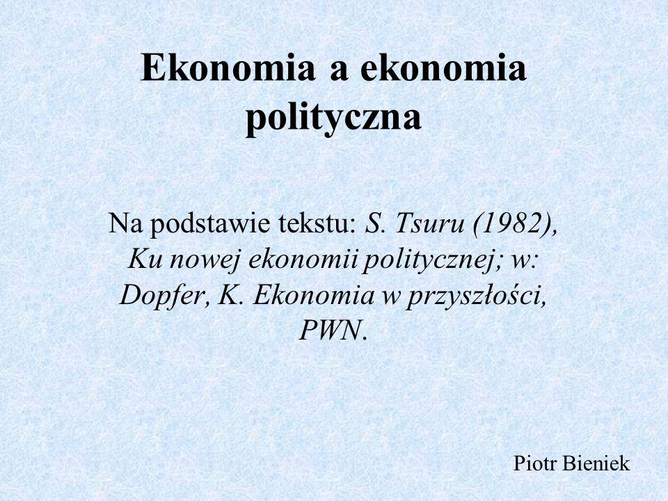 Ekonomia a ekonomia polityczna Na podstawie tekstu: S. Tsuru (1982), Ku nowej ekonomii politycznej; w: Dopfer, K. Ekonomia w przyszłości, PWN. Piotr B