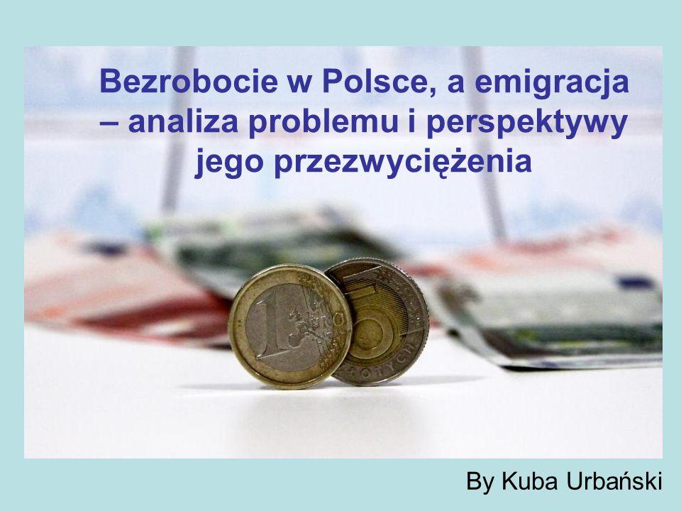 By Kuba Urbański Bezrobocie w Polsce, a emigracja – analiza problemu i perspektywy jego przezwyciężenia