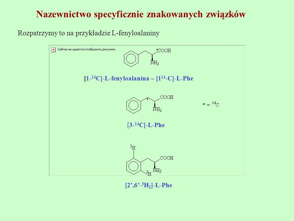 Nazewnictwo specyficznie znakowanych związków Rozpatrzymy to na przykładzie L-fenyloalaniny [1- 14 C]-L-fenyloalanina – [1 14 -C]-L-Phe [3- 14 C]-L-Ph