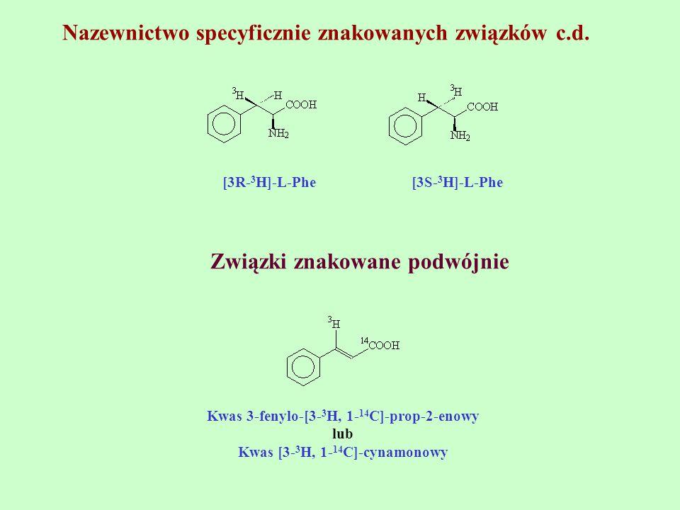 Nazewnictwo specyficznie znakowanych związków c.d. [3R- 3 H]-L-Phe [3S- 3 H]-L-Phe Związki znakowane podwójnie Kwas 3-fenylo-[3- 3 H, 1- 14 C]-prop-2-