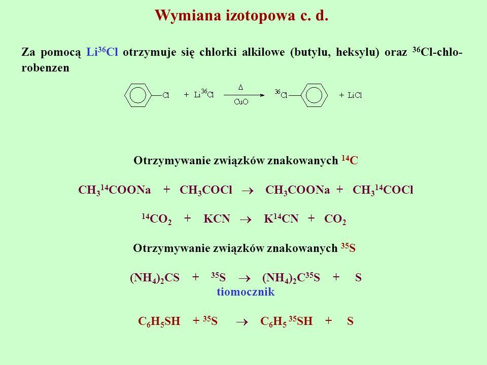 Wymiana izotopowa c. d. Za pomocą Li 36 Cl otrzymuje się chlorki alkilowe (butylu, heksylu) oraz 36 Cl-chlo- robenzen Otrzymywanie związków znakowanyc
