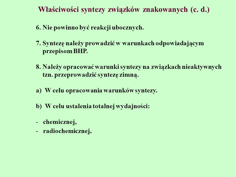 Właściwości syntezy związków znakowanych (c. d.) 6. Nie powinno być reakcji ubocznych. 7. Syntezę należy prowadzić w warunkach odpowiadającym przepiso