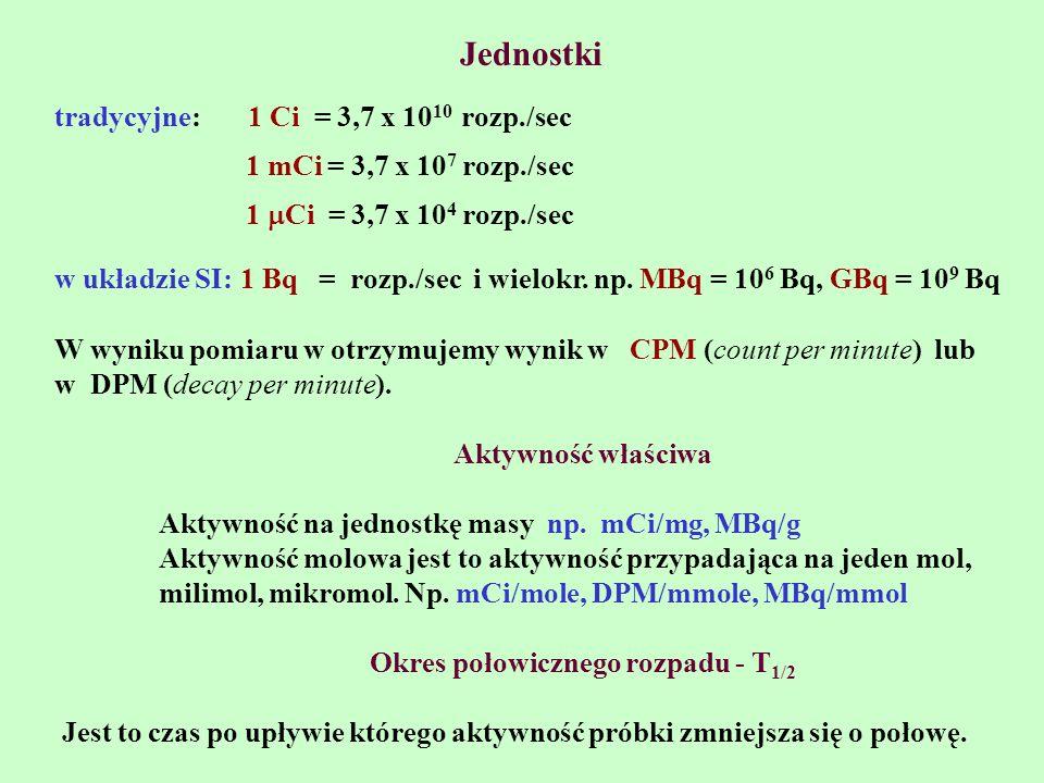 Jednostki tradycyjne: 1 Ci = 3,7 x 10 10 rozp./sec 1 mCi = 3,7 x 10 7 rozp./sec 1 Ci = 3,7 x 10 4 rozp./sec w układzie SI: 1 Bq = rozp./sec i wielokr.