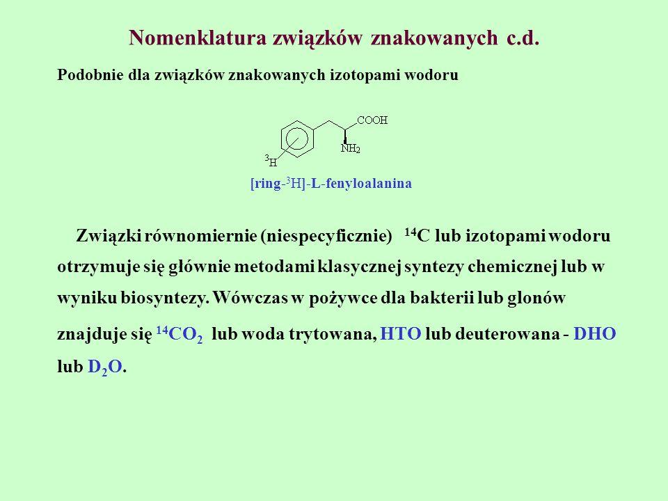 Nomenklatura związków znakowanych c.d. Podobnie dla związków znakowanych izotopami wodoru [ring- 3 H]-L-fenyloalanina Związki równomiernie (niespecyfi