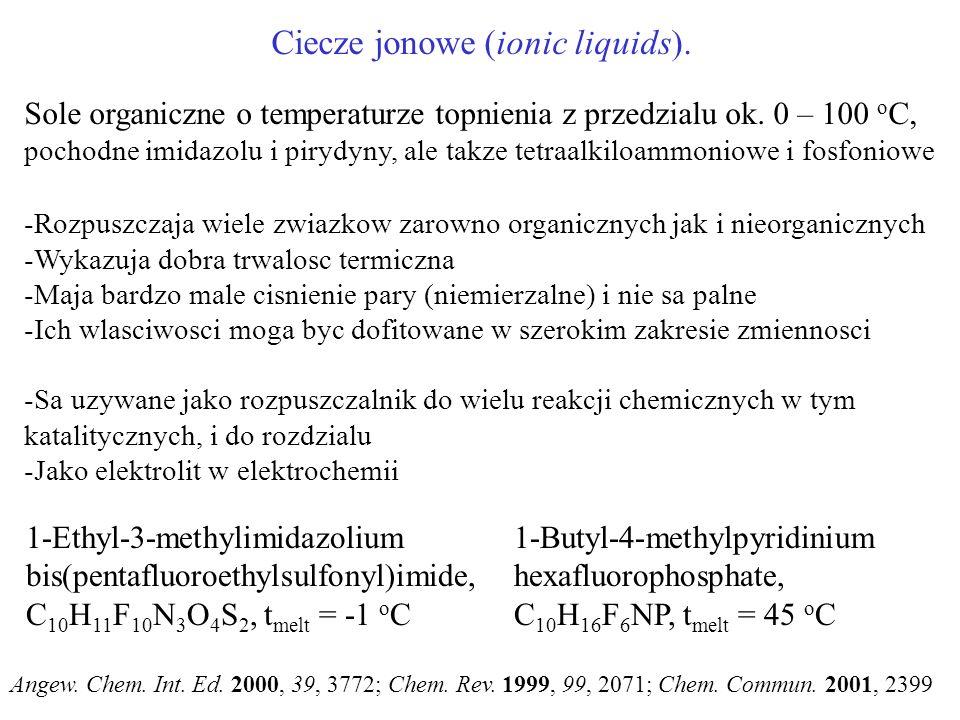 Ciecze jonowe (ionic liquids). Sole organiczne o temperaturze topnienia z przedzialu ok. 0 – 100 o C, pochodne imidazolu i pirydyny, ale takze tetraal