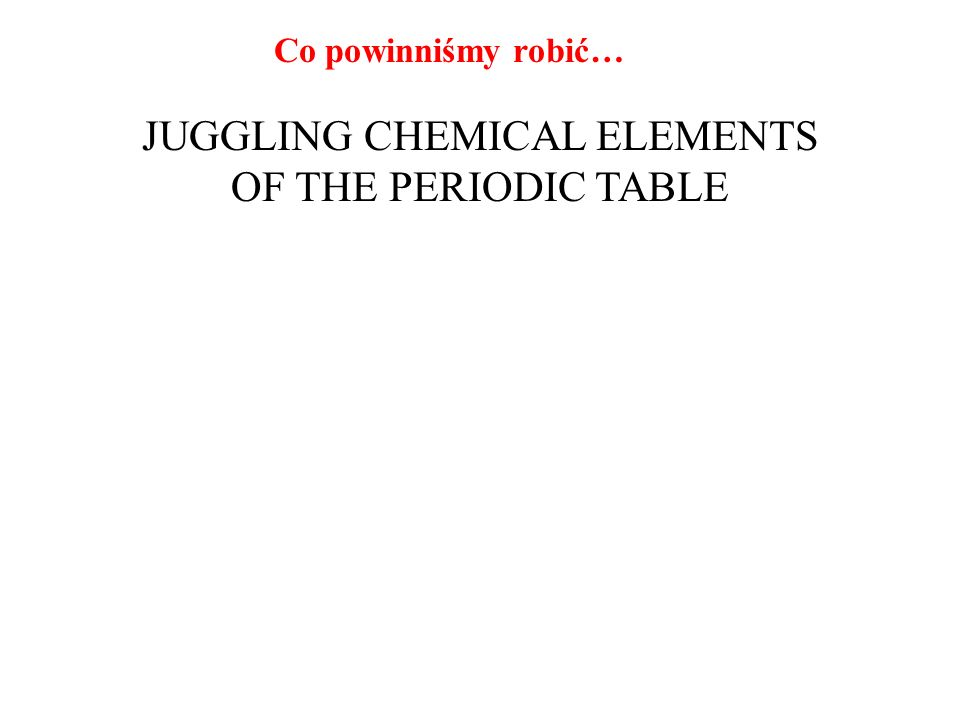 Co powinniśmy robić… JUGGLING CHEMICAL ELEMENTS OF THE PERIODIC TABLE