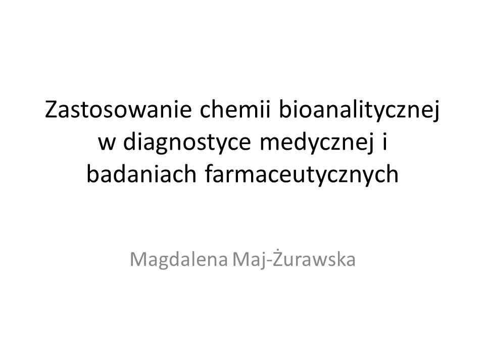 Zastosowanie chemii bioanalitycznej w diagnostyce medycznej i badaniach farmaceutycznych Magdalena Maj-Żurawska
