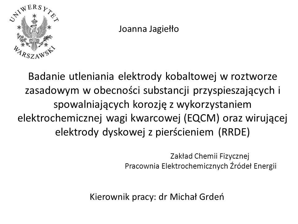 Badanie utleniania elektrody kobaltowej w roztworze zasadowym w obecności substancji przyspieszających i spowalniających korozję z wykorzystaniem elektrochemicznej wagi kwarcowej (EQCM) oraz wirującej elektrody dyskowej z pierścieniem (RRDE) Zakład Chemii Fizycznej Pracownia Elektrochemicznych Źródeł Energii Joanna Jagiełło Kierownik pracy: dr Michał Grdeń