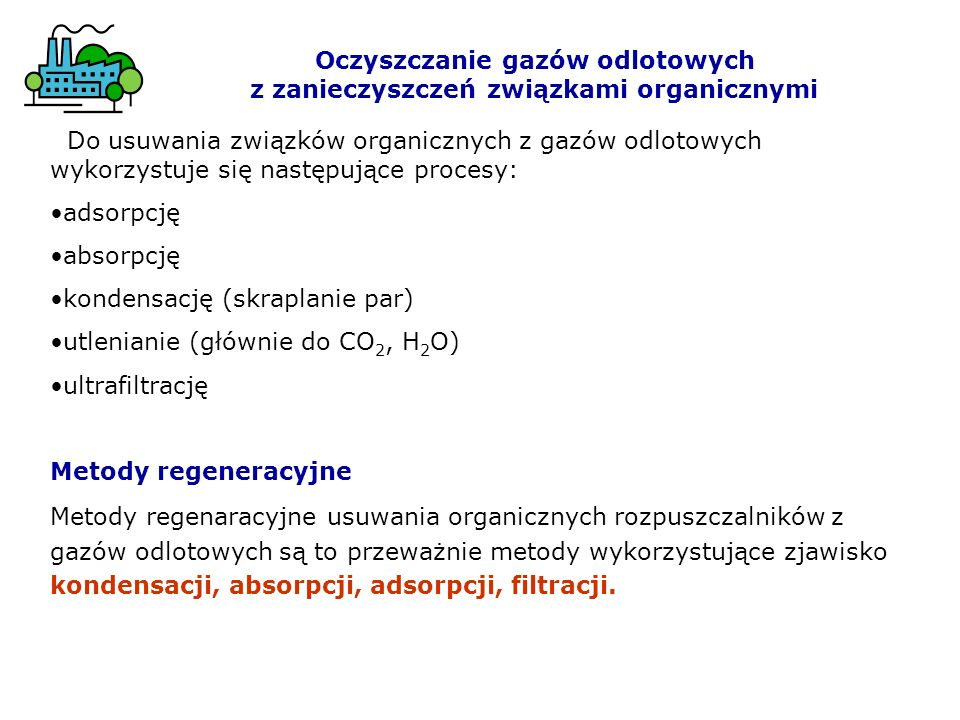 Do usuwania związków organicznych z gazów odlotowych wykorzystuje się następujące procesy: adsorpcję absorpcję kondensację (skraplanie par) utlenianie (głównie do CO 2, H 2 O) ultrafiltrację Metody regeneracyjne Metody regenaracyjne usuwania organicznych rozpuszczalników z gazów odlotowych są to przeważnie metody wykorzystujące zjawisko kondensacji, absorpcji, adsorpcji, filtracji.