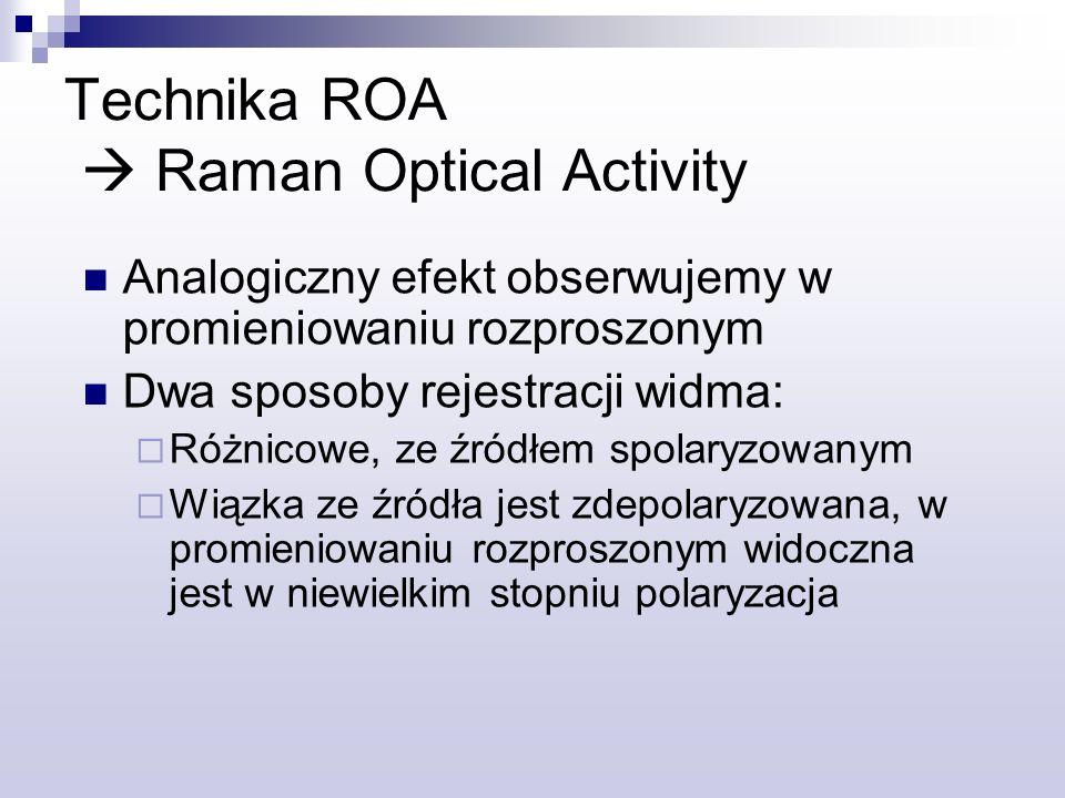 Technika ROA Raman Optical Activity Analogiczny efekt obserwujemy w promieniowaniu rozproszonym Dwa sposoby rejestracji widma: Różnicowe, ze źródłem spolaryzowanym Wiązka ze źródła jest zdepolaryzowana, w promieniowaniu rozproszonym widoczna jest w niewielkim stopniu polaryzacja