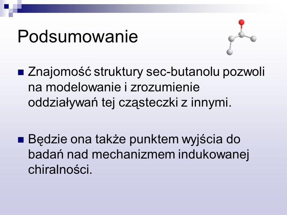 Podsumowanie Znajomość struktury sec-butanolu pozwoli na modelowanie i zrozumienie oddziaływań tej cząsteczki z innymi. Będzie ona także punktem wyjśc
