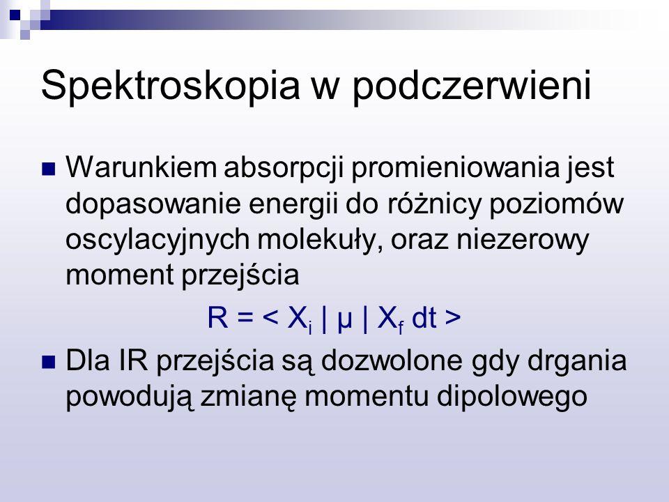 Spektroskopia w podczerwieni Warunkiem absorpcji promieniowania jest dopasowanie energii do różnicy poziomów oscylacyjnych molekuły, oraz niezerowy moment przejścia R = Dla IR przejścia są dozwolone gdy drgania powodują zmianę momentu dipolowego