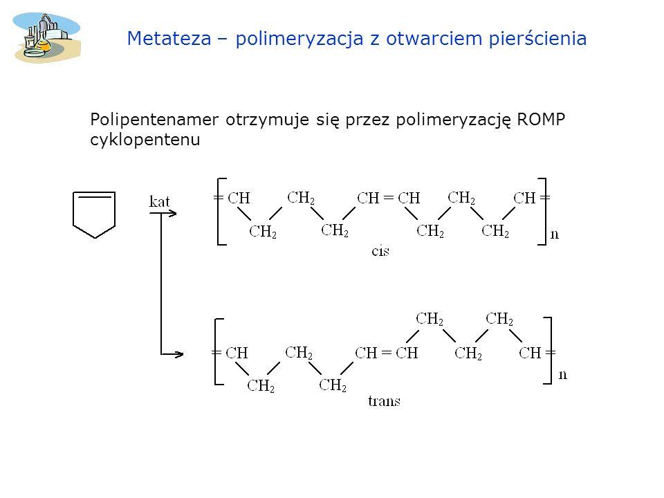 Polipentenamer otrzymuje się przez polimeryzację ROMP cyklopentenu Metateza – polimeryzacja z otwarciem pierścienia